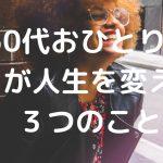 【朗報!】50代おひとりさまが人生を変えれる3つのこと