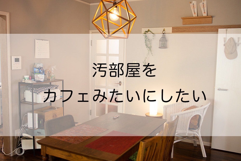 汚部屋をカフェみたいにしたい